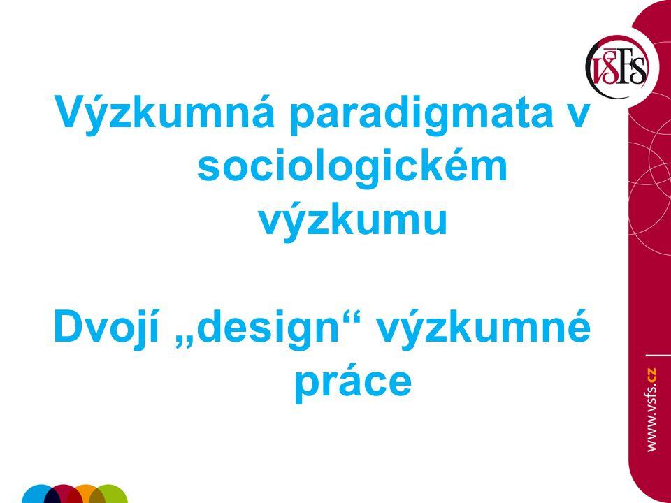 """Výzkumná paradigmata v sociologickém výzkumu Dvojí """"design"""" výzkumné práce"""