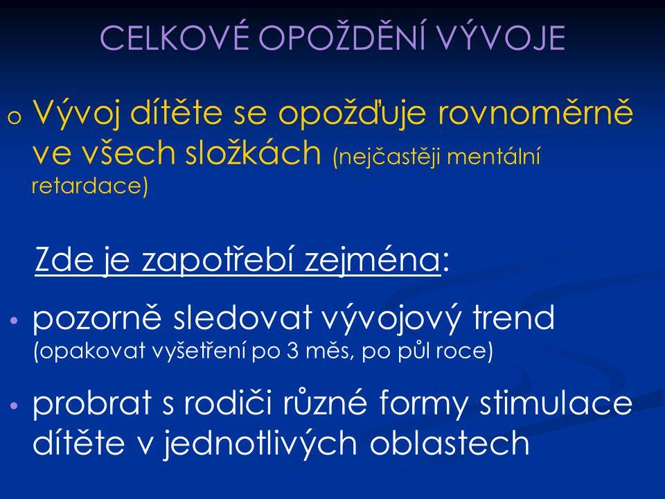 CELKOVÉ OPOŽDĚNÍ VÝVOJE o o Vývoj dítěte se opožďuje rovnoměrně ve všech složkách (nejčastěji mentální retardace) Zde je zapotřebí zejména: pozorně sl