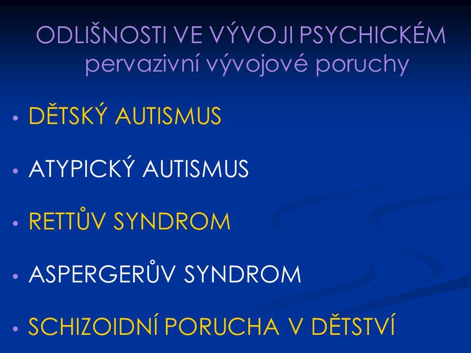 ODLIŠNOSTI VE VÝVOJI PSYCHICKÉM pervazivní vývojové poruchy DĚTSKÝ AUTISMUS ATYPICKÝ AUTISMUS RETTŮV SYNDROM ASPERGERŮV SYNDROM SCHIZOIDNÍ PORUCHA V D