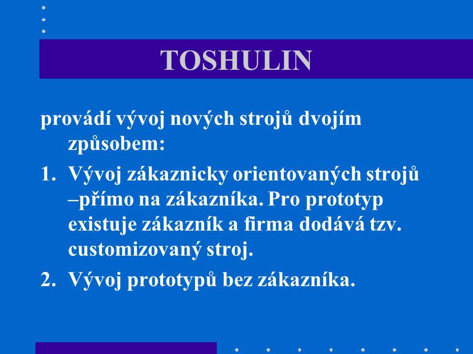 TOSHULIN provádí vývoj nových strojů dvojím způsobem: 1.Vývoj zákaznicky orientovaných strojů –přímo na zákazníka. Pro prototyp existuje zákazník a fi