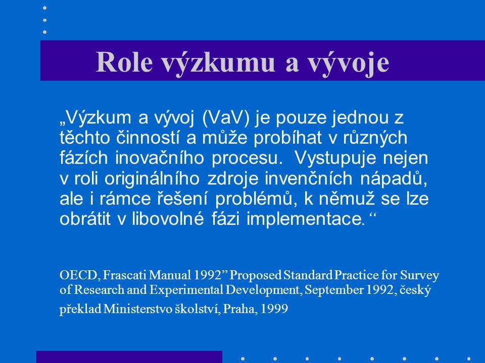 """Role výzkumu a vývoje """"Výzkum a vývoj (VaV) je pouze jednou z těchto činností a může probíhat v různých fázích inovačního procesu. Vystupuje nejen v r"""