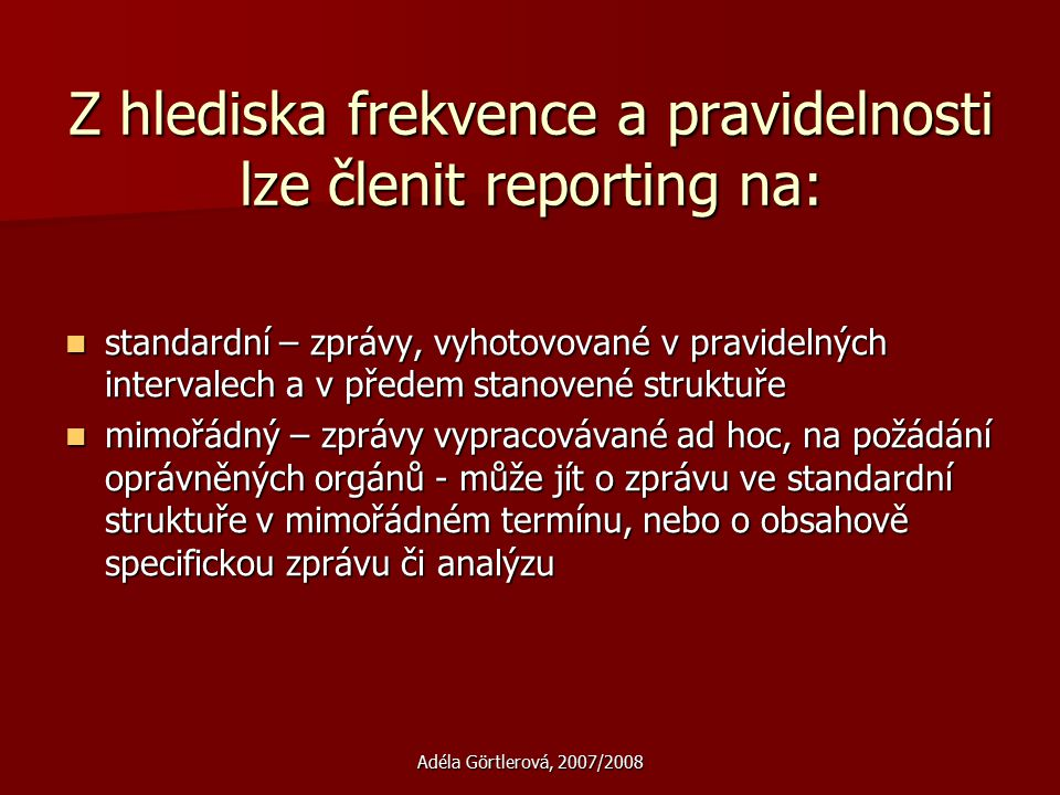 Adéla Görtlerová, 2007/2008 Z hlediska frekvence a pravidelnosti lze členit reporting na: standardní – zprávy, vyhotovované v pravidelných intervalech