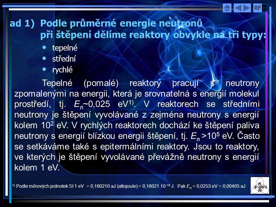 RF ad 1) Podle průměrné energie neutronů při štěpení dělíme reaktory obvykle na tři typy: tepelné střední rychlé Tepelné (pomalé) reaktory pracují s neutrony zpomalenými na energii, která je srovnatelná s energií molekul prostředí, tj.