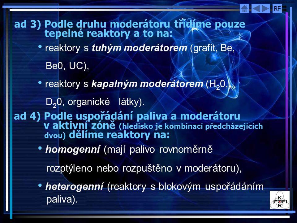 RF ad 4) Podle uspořádání paliva a moderátoru v aktivní zóně (hledisko je kombinací předcházejících dvou) dělíme reaktory na: ad 3) Podle druhu moderátoru třídíme pouze tepelné reaktory a to na: reaktory s tuhým moderátorem (grafit, Be, Be0, UC), reaktory s kapalným moderátorem (H 2 0, D 2 0, organické látky).