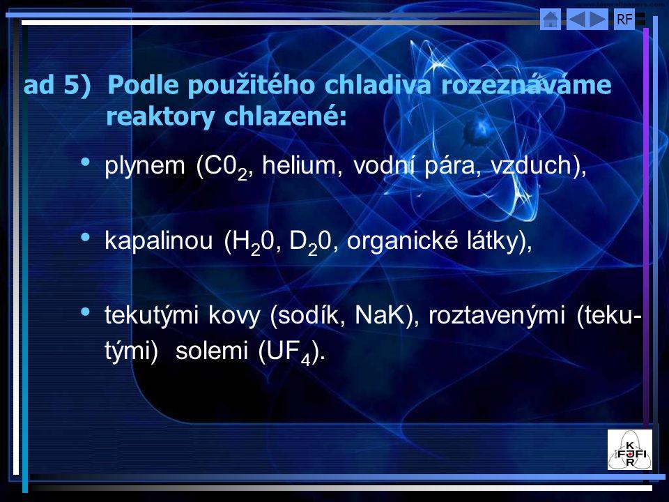 RF ad 5) Podle použitého chladiva rozeznáváme reaktory chlazené: plynem (C0 2, helium, vodní pára, vzduch), kapalinou (H 2 0, D 2 0, organické látky), tekutými kovy (sodík, NaK), roztavenými (teku- tými) solemi (UF 4 ).