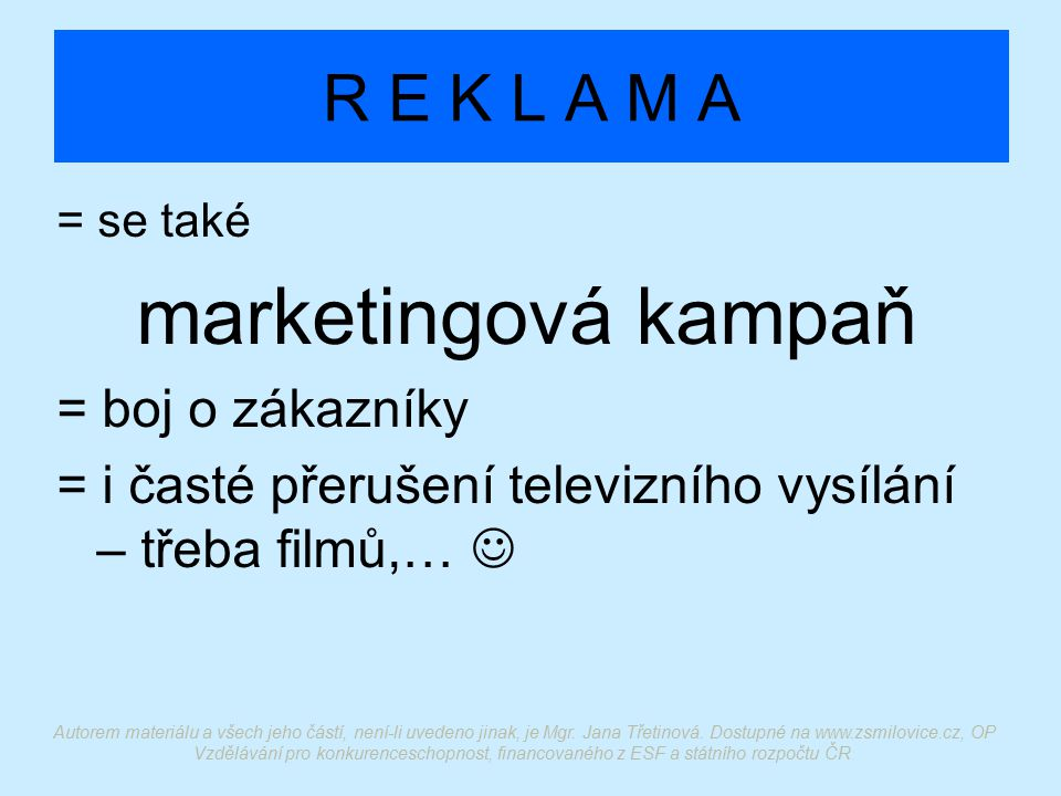 R E K L A M A = se také marketingová kampaň = boj o zákazníky = i časté přerušení televizního vysílání – třeba filmů,… Autorem materiálu a všech jeho