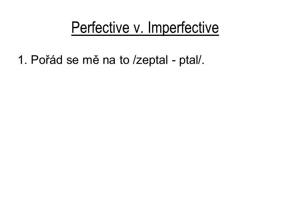 Perfective v. Imperfective 1. Pořád se mě na to /zeptal - ptal/.