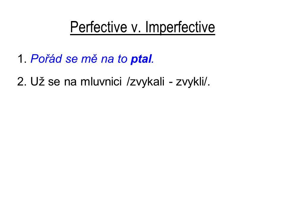 Perfective v. Imperfective 1. Pořád se mě na to ptal. 2. Už se na mluvnici /zvykali - zvykli/.