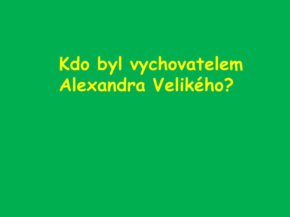 Kdo byl vychovatelem Alexandra Velikého?