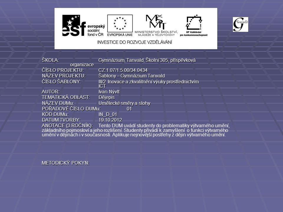 ŠKOLA:Gymnázium, Tanvald, Školní 305, příspěvková organizace ČÍSLO PROJEKTU:CZ.1.07/1.5.00/34.0434 NÁZEV PROJEKTU:Šablony – Gymnázium Tanvald ČÍSLO ŠABLONY:III/2 Inovace a zkvalitnění výuky prostřednictvím ICT AUTOR:Ivan Nývlt TEMATICKÁ OBLAST:Dějepis NÁZEV DUMu:Umělecké směry a slohy POŘADOVÉ ČÍSLO DUMu:01 KÓD DUMu:IN_D_01 DATUM TVORBY:19.10.2012 ANOTACE (3.ROČNÍK): ANOTACE (3.ROČNÍK):Tento DUM uvádí studenty do problematiky výtvarného umění, základního pojmosloví a jeho rozlišení.