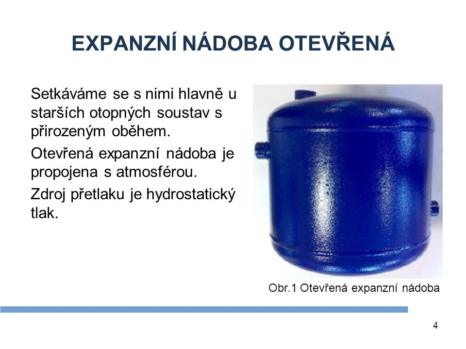 5 EXPANZNÍ NÁDOBA OTEVŘENÁ Výhody:  plní i funkci pojistného zařízení,  nezvyšuje přetlak v otopné soustavě, Nevýhody: »při instalaci v nevytápěné půdě možnost zamrznutí, »hladina vody je ve styku se vzduchem, tím dochází k sycení otopné vody kyslíkem (kyslík způsobuje korozi ocelových materiálů), »umožňuje odpar topné vody (nutné časté doplňování vody do systému).