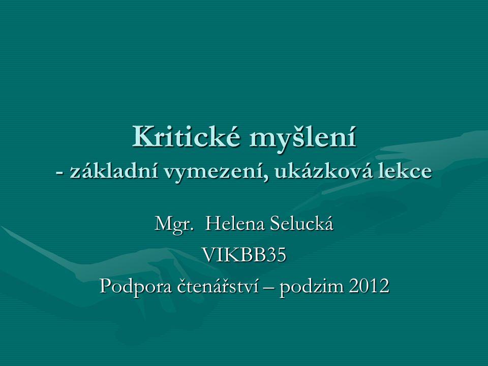 Kritické myšlení - základní vymezení, ukázková lekce Mgr. Helena Selucká VIKBB35 Podpora čtenářství – podzim 2012