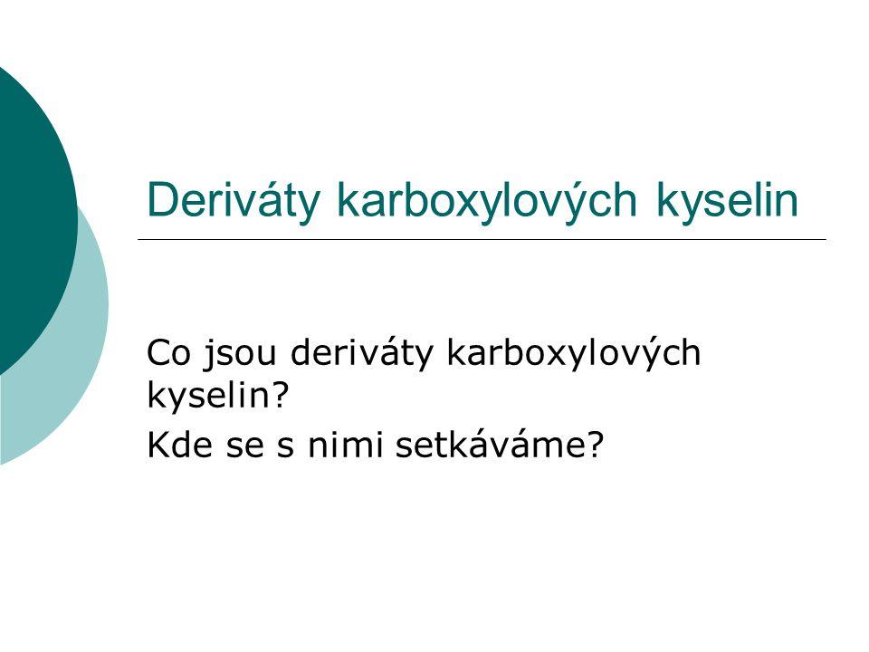 Deriváty karboxylových kyselin Co jsou deriváty karboxylových kyselin? Kde se s nimi setkáváme?