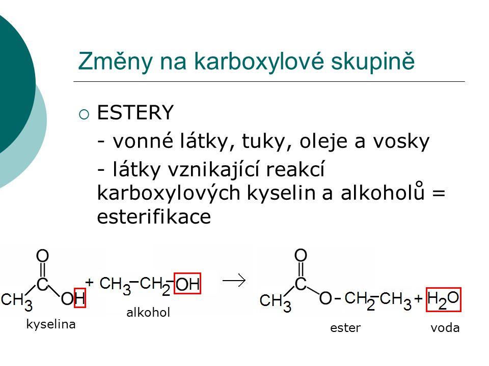 Změny na karboxylové skupině  ESTERY - vonné látky, tuky, oleje a vosky - látky vznikající reakcí karboxylových kyselin a alkoholů = esterifikace kys