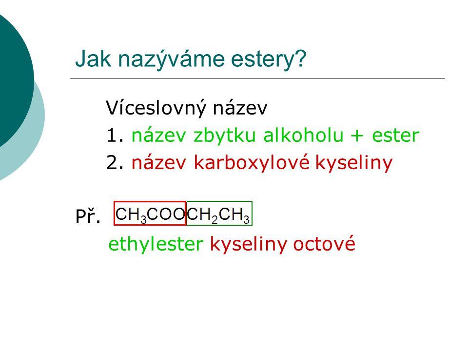 Jak nazýváme estery? Víceslovný název 1. název zbytku alkoholu + ester 2. název karboxylové kyseliny Př. ethylester kyseliny octové