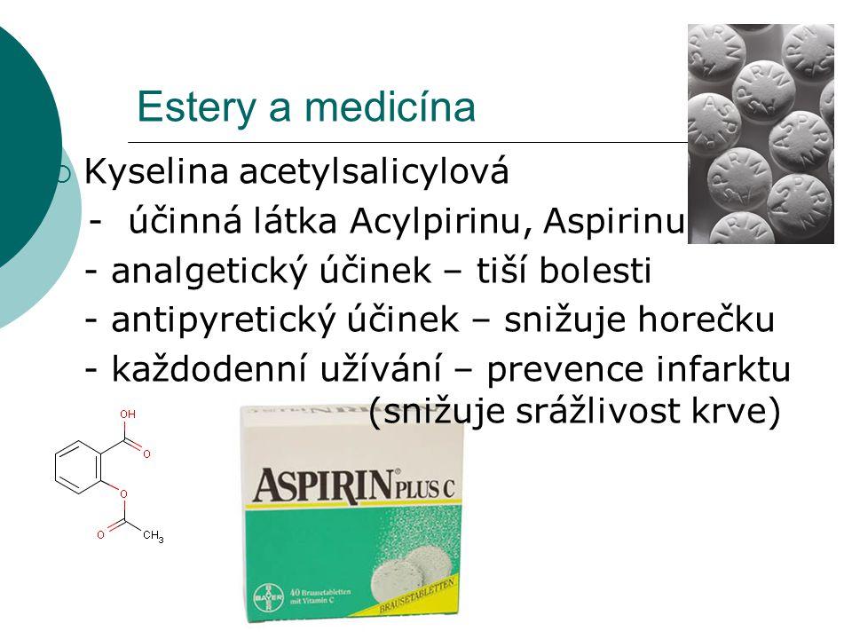 Estery a medicína  Kyselina acetylsalicylová - účinná látka Acylpirinu, Aspirinu - analgetický účinek – tiší bolesti - antipyretický účinek – snižuje