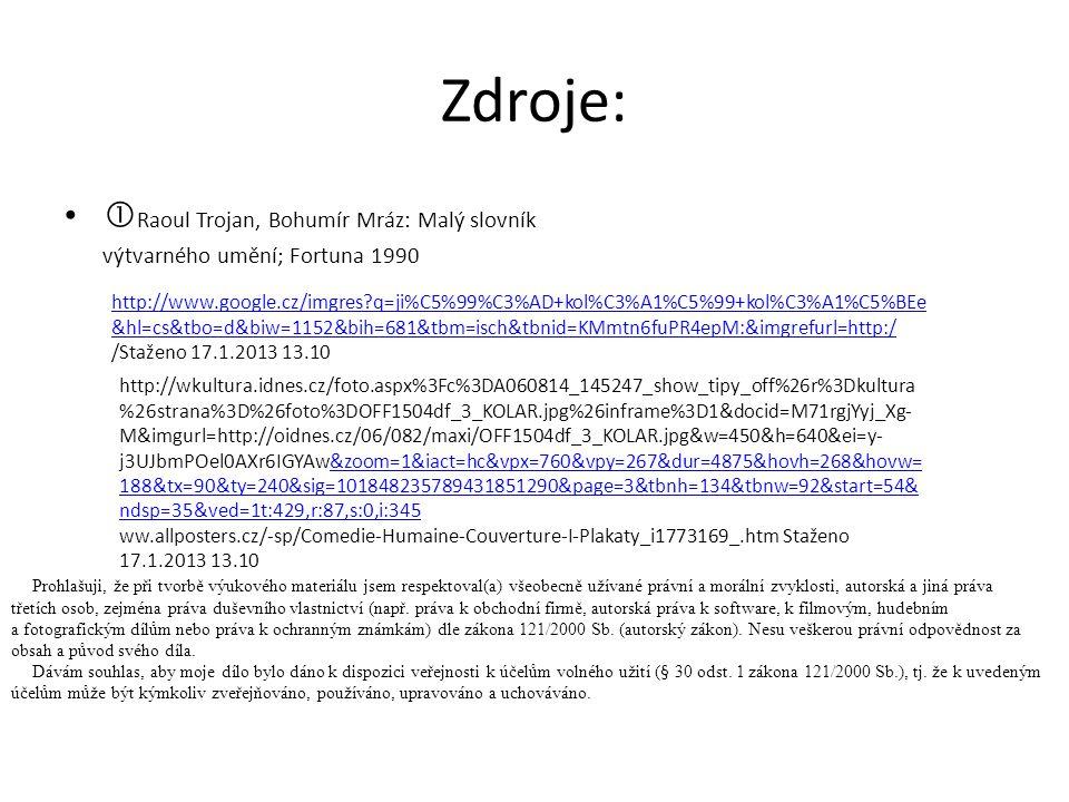 Zdroje:  Raoul Trojan, Bohumír Mráz: Malý slovník výtvarného umění; Fortuna 1990 http://www.google.cz/imgres?q=ji%C5%99%C3%AD+kol%C3%A1%C5%99+kol%C3%A1%C5%BEe &hl=cs&tbo=d&biw=1152&bih=681&tbm=isch&tbnid=KMmtn6fuPR4epM:&imgrefurl=http:/ /Staženo 17.1.2013 13.10 http://wkultura.idnes.cz/foto.aspx%3Fc%3DA060814_145247_show_tipy_off%26r%3Dkultura %26strana%3D%26foto%3DOFF1504df_3_KOLAR.jpg%26inframe%3D1&docid=M71rgjYyj_Xg- M&imgurl=http://oidnes.cz/06/082/maxi/OFF1504df_3_KOLAR.jpg&w=450&h=640&ei=y- j3UJbmPOel0AXr6IGYAw&zoom=1&iact=hc&vpx=760&vpy=267&dur=4875&hovh=268&hovw= 188&tx=90&ty=240&sig=101848235789431851290&page=3&tbnh=134&tbnw=92&start=54& ndsp=35&ved=1t:429,r:87,s:0,i:345&zoom=1&iact=hc&vpx=760&vpy=267&dur=4875&hovh=268&hovw= 188&tx=90&ty=240&sig=101848235789431851290&page=3&tbnh=134&tbnw=92&start=54& ndsp=35&ved=1t:429,r:87,s:0,i:345 ww.allposters.cz/-sp/Comedie-Humaine-Couverture-I-Plakaty_i1773169_.htm Staženo 17.1.2013 13.10 Prohlašuji, že při tvorbě výukového materiálu jsem respektoval(a) všeobecně užívané právní a morální zvyklosti, autorská a jiná práva třetích osob, zejména práva duševního vlastnictví (např.