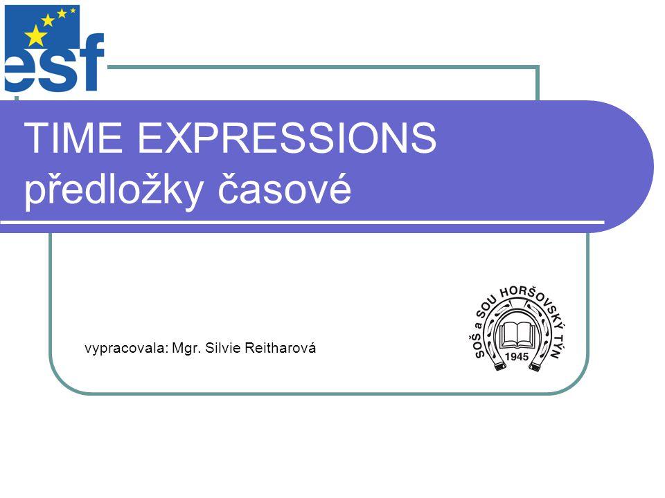 TIME EXPRESSIONS předložky časové vypracovala: Mgr. Silvie Reitharová