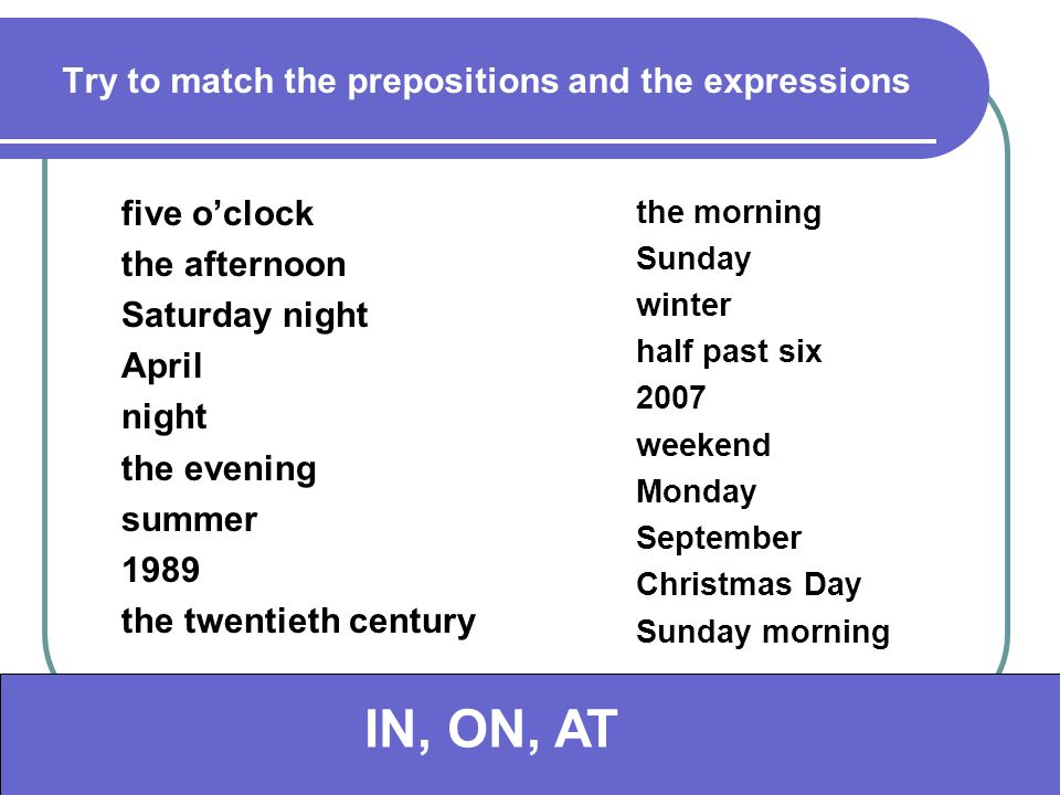 Try to match the prepositions and the expressions five o'clock the afternoon Saturday night April night the evening summer 1989 the twentieth century the morning Sunday winter half past six 2007 weekend Monday September Christmas Day Sunday morning atin oninat in on in at in aton inon IN, ON, AT