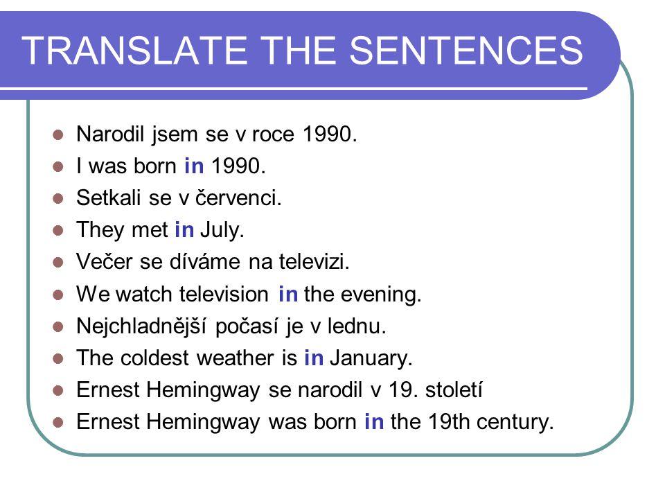 TRANSLATE THE SENTENCES Narodil jsem se v roce 1990. I was born in 1990. Setkali se v červenci. They met in July. Večer se díváme na televizi. We watc