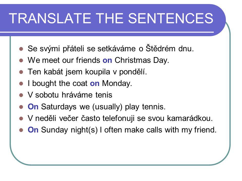 TRANSLATE THE SENTENCES Se svými přáteli se setkáváme o Štědrém dnu. We meet our friends on Christmas Day. Ten kabát jsem koupila v pondělí. I bought