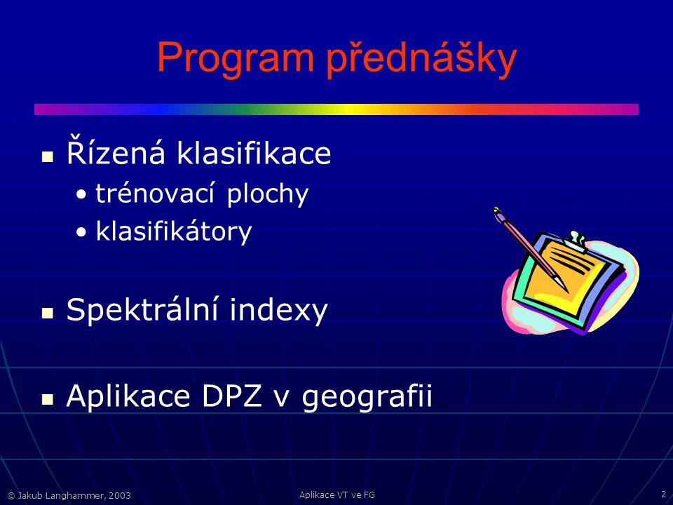 © Jakub Langhammer, 2003 Aplikace VT ve FG 2 Program přednášky Řízená klasifikace trénovací plochy klasifikátory Spektrální indexy Aplikace DPZ v geografii