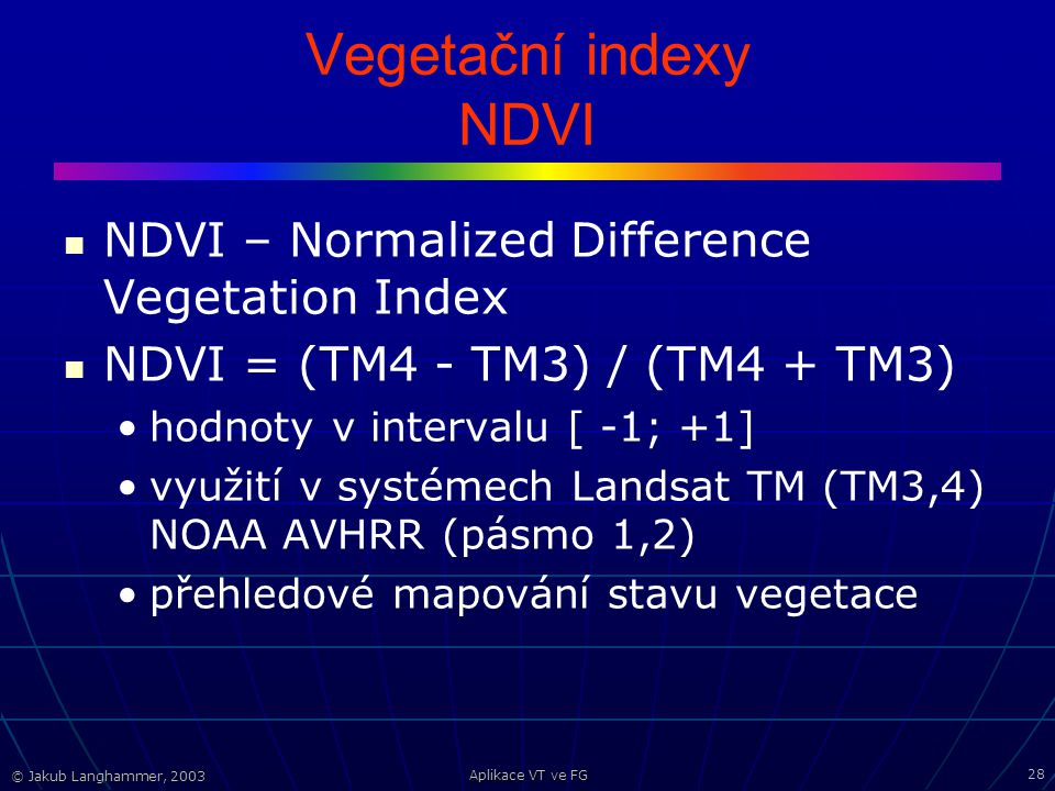 © Jakub Langhammer, 2003 Aplikace VT ve FG 28 Vegetační indexy NDVI NDVI – Normalized Difference Vegetation Index NDVI = (TM4 - TM3) / (TM4 + TM3) hod