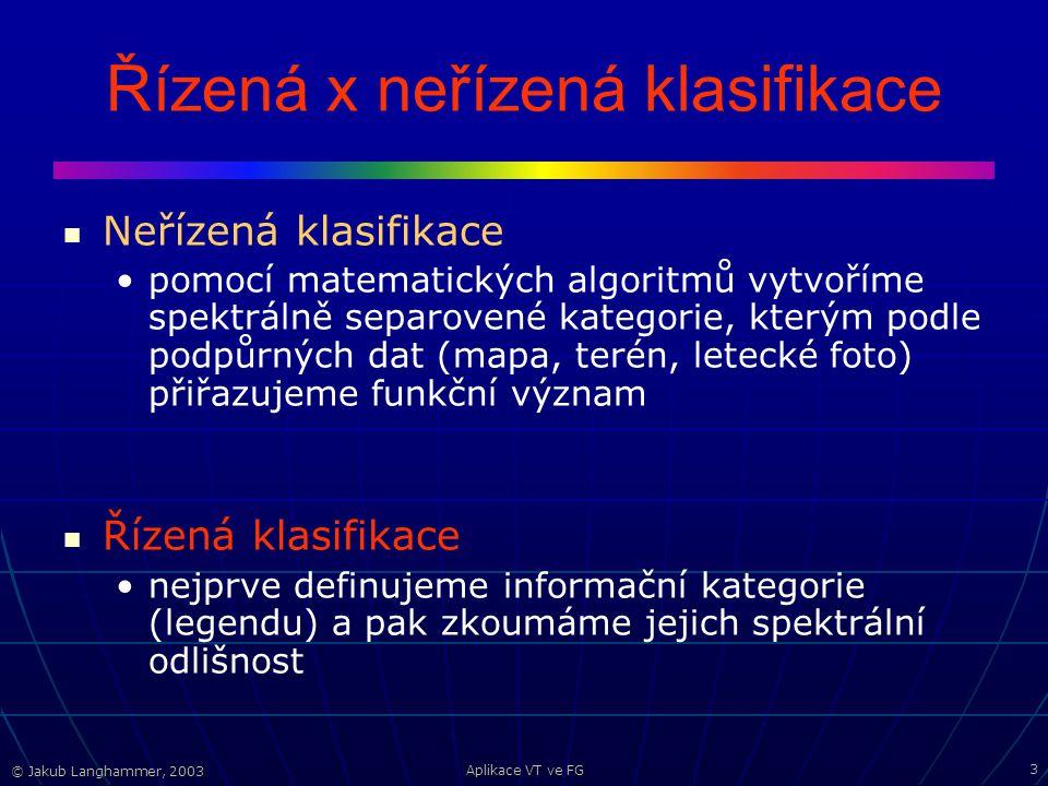 © Jakub Langhammer, 2003 Aplikace VT ve FG 3 Řízená x neřízená klasifikace Neřízená klasifikace pomocí matematických algoritmů vytvoříme spektrálně separovené kategorie, kterým podle podpůrných dat (mapa, terén, letecké foto) přiřazujeme funkční význam Řízená klasifikace nejprve definujeme informační kategorie (legendu) a pak zkoumáme jejich spektrální odlišnost