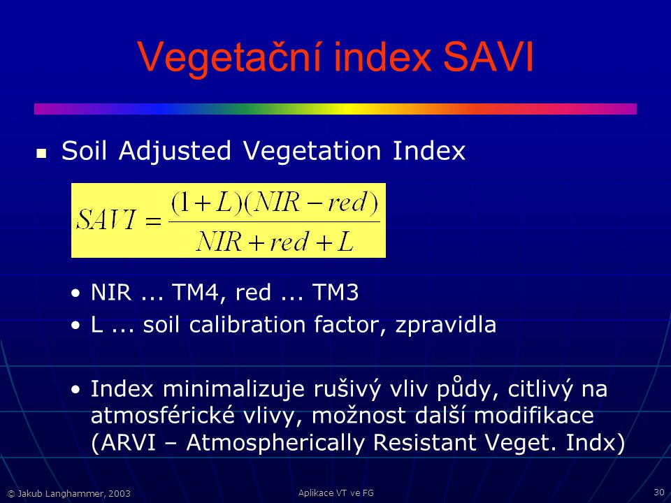 © Jakub Langhammer, 2003 Aplikace VT ve FG 30 Vegetační index SAVI Soil Adjusted Vegetation Index NIR... TM4, red... TM3 L... soil calibration factor,