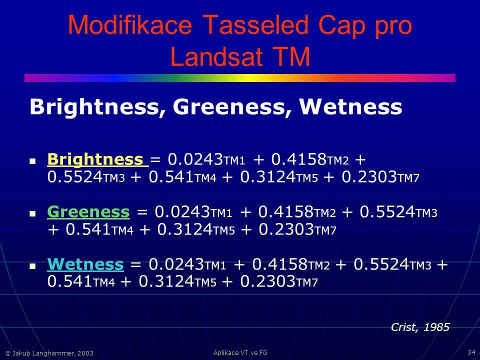 © Jakub Langhammer, 2003 Aplikace VT ve FG 34 Modifikace Tasseled Cap pro Landsat TM Brightness, Greeness, Wetness Brightness = 0.0243 TM1 + 0.4158 TM2 + 0.5524 TM3 + 0.541 TM4 + 0.3124 TM5 + 0.2303 TM7 Greeness = 0.0243 TM1 + 0.4158 TM2 + 0.5524 TM3 + 0.541 TM4 + 0.3124 TM5 + 0.2303 TM7 Wetness = 0.0243 TM1 + 0.4158 TM2 + 0.5524 TM3 + 0.541 TM4 + 0.3124 TM5 + 0.2303 TM7 Crist, 1985