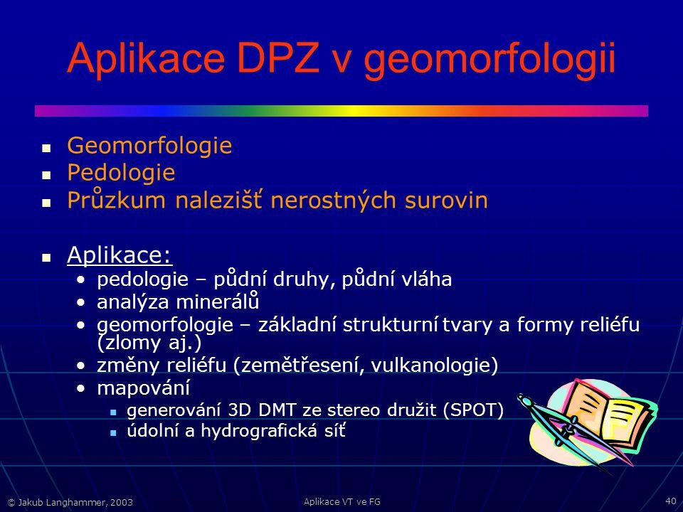 © Jakub Langhammer, 2003 Aplikace VT ve FG 40 Aplikace DPZ v geomorfologii Geomorfologie Pedologie Průzkum nalezišť nerostných surovin Aplikace: pedologie – půdní druhy, půdní vláha analýza minerálů geomorfologie – základní strukturní tvary a formy reliéfu (zlomy aj.) změny reliéfu (zemětřesení, vulkanologie) mapování generování 3D DMT ze stereo družit (SPOT) údolní a hydrografická síť