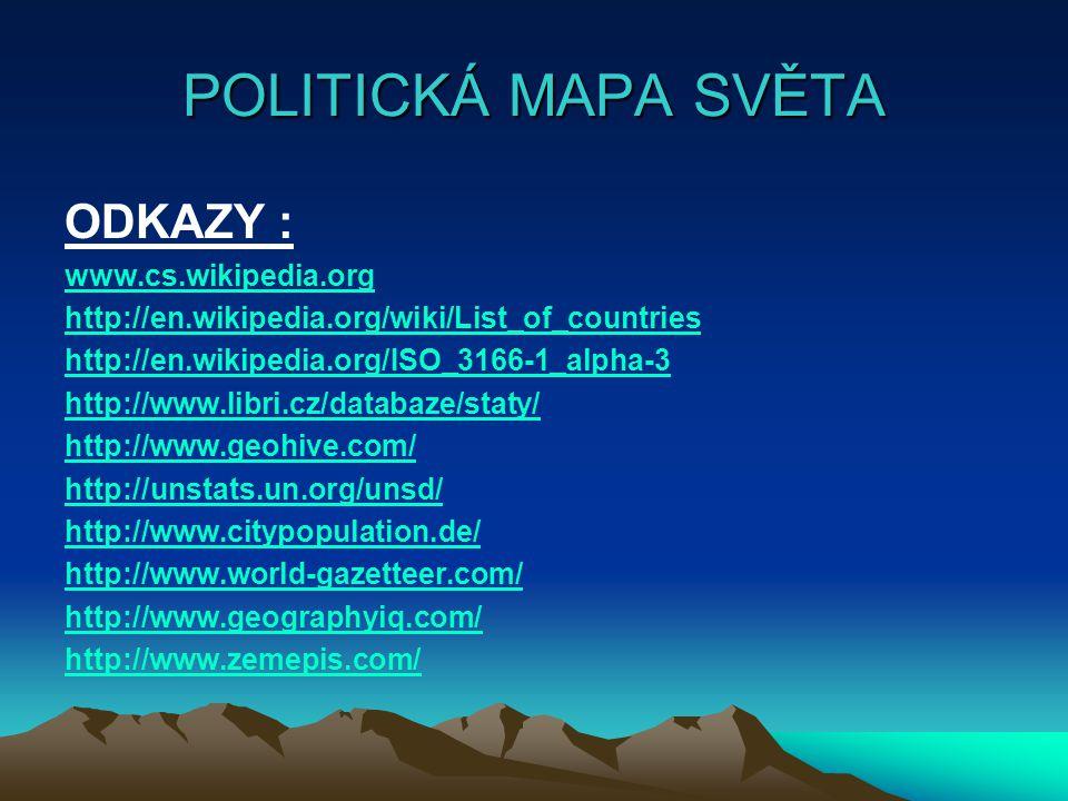 POLITICKÁ MAPA SVĚTA ODKAZY : www.cs.wikipedia.org http://en.wikipedia.org/wiki/List_of_countries http://en.wikipedia.org/ISO_3166-1_alpha-3 http://www.libri.cz/databaze/staty/ http://www.geohive.com/ http://unstats.un.org/unsd/ http://www.citypopulation.de/ http://www.world-gazetteer.com/ http://www.geographyiq.com/ http://www.zemepis.com/