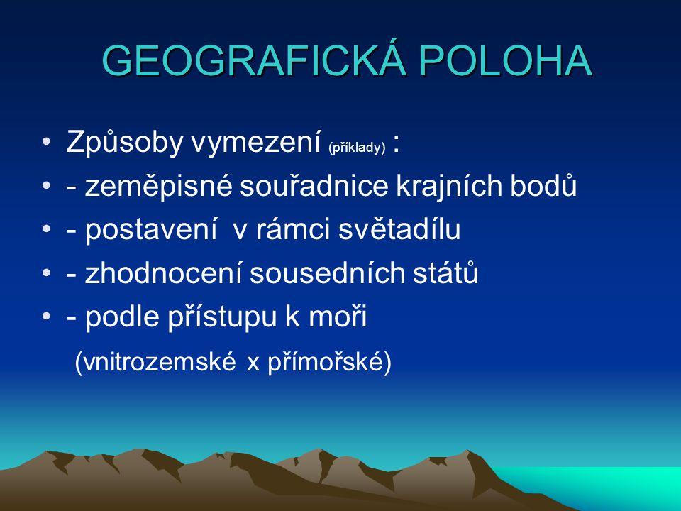 GEOGRAFICKÁ POLOHA GEOGRAFICKÁ POLOHA Způsoby vymezení (příklady) : - zeměpisné souřadnice krajních bodů - postavení v rámci světadílu - zhodnocení sousedních států - podle přístupu k moři (vnitrozemské x přímořské)