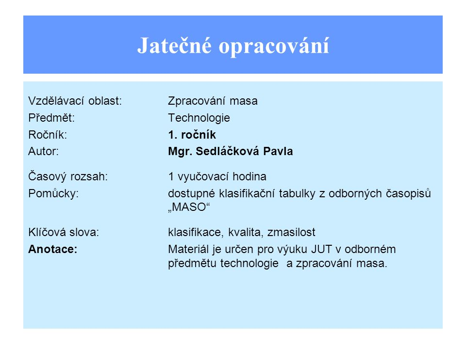 Jatečné opracování Vzdělávací oblast:Zpracování masa Předmět:Technologie Ročník:1. ročník Autor:Mgr. Sedláčková Pavla Časový rozsah:1 vyučovací hodina