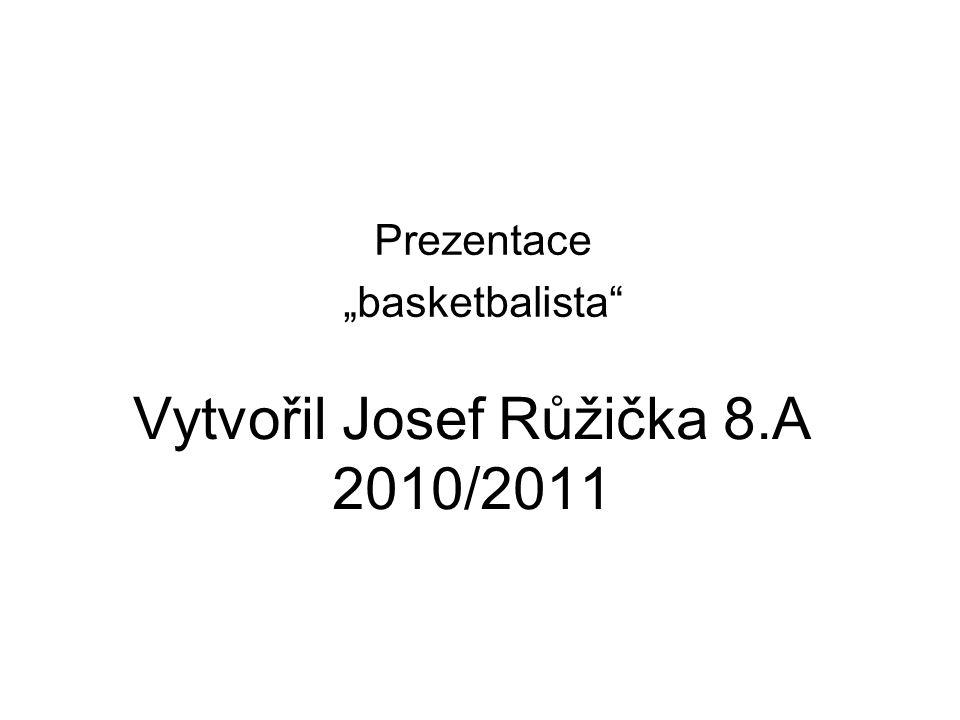 """Vytvořil Josef Růžička 8.A 2010/2011 Prezentace """"basketbalista"""
