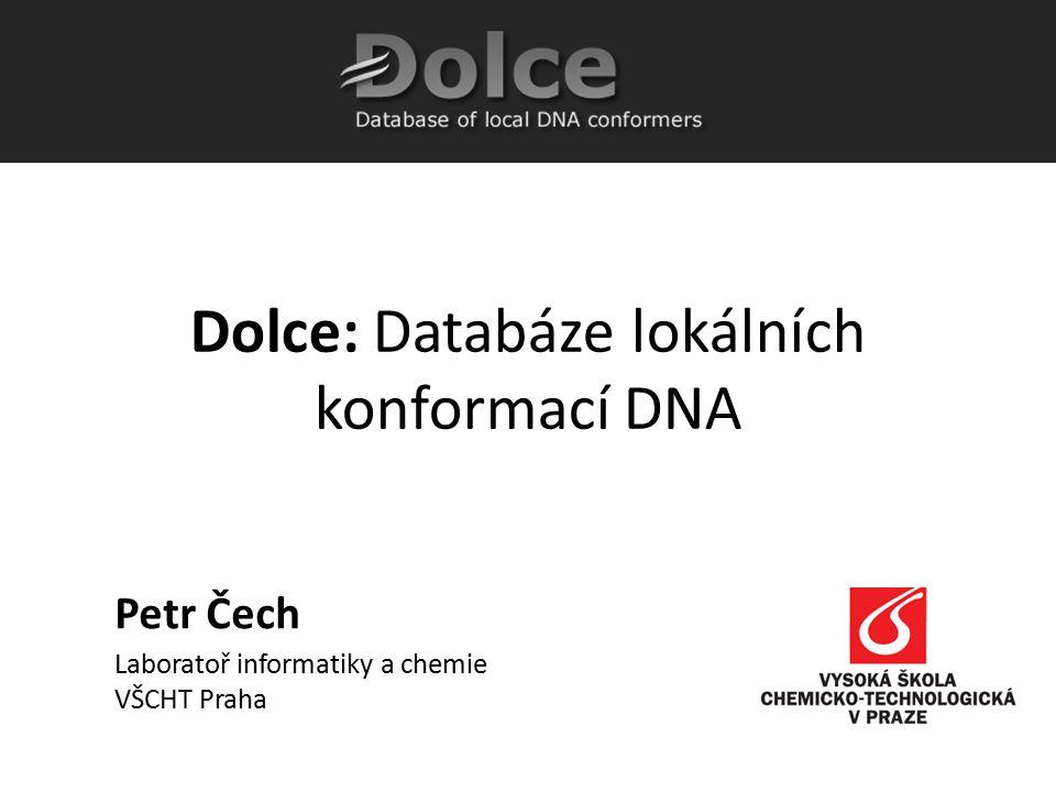 Petr Čech Laboratoř informatiky a chemie VŠCHT Praha Dolce: Databáze lokálních konformací DNA