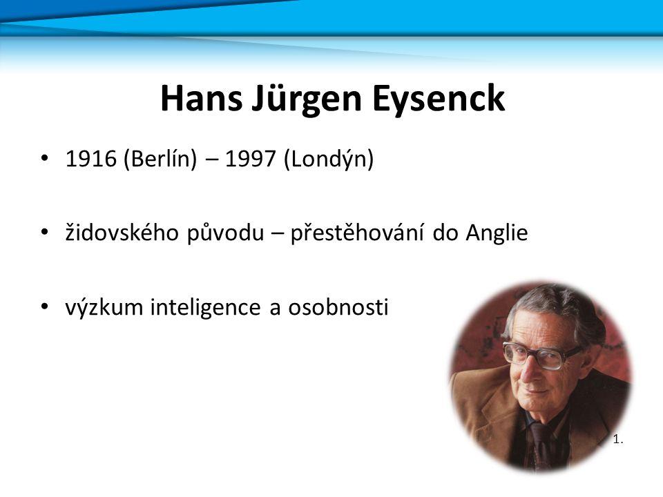 1916 (Berlín) – 1997 (Londýn) židovského původu – přestěhování do Anglie výzkum inteligence a osobnosti 1. Hans Jürgen Eysenck