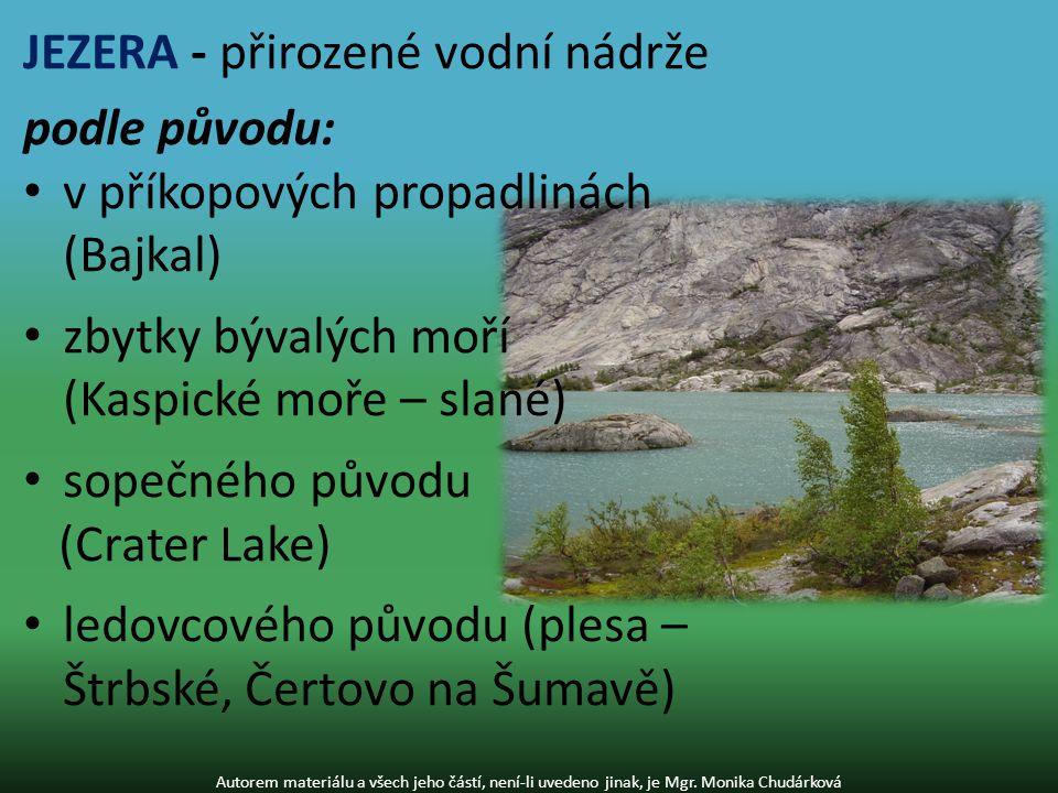 JEZERA - přirozené vodní nádrže podle původu: v příkopových propadlinách (Bajkal) zbytky bývalých moří (Kaspické moře – slané) sopečného původu (Crater Lake) ledovcového původu (plesa – Štrbské, Čertovo na Šumavě) Autorem materiálu a všech jeho částí, není-li uvedeno jinak, je Mgr.
