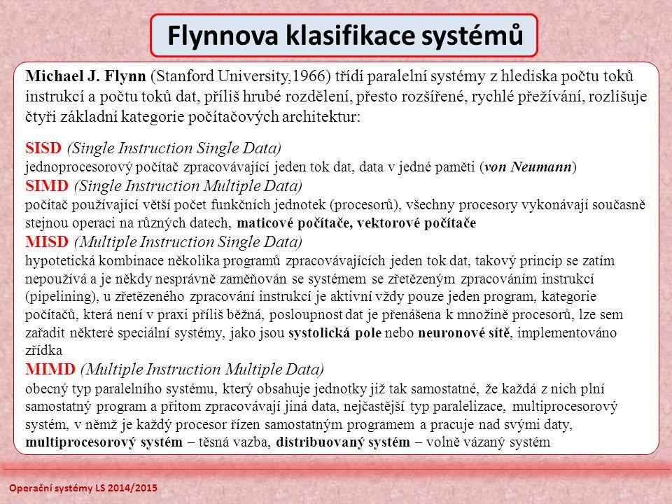 Operační systémy LS 2014/2015 Michael J. Flynn (Stanford University,1966) třídí paralelní systémy z hlediska počtu toků instrukcí a počtu toků dat, př