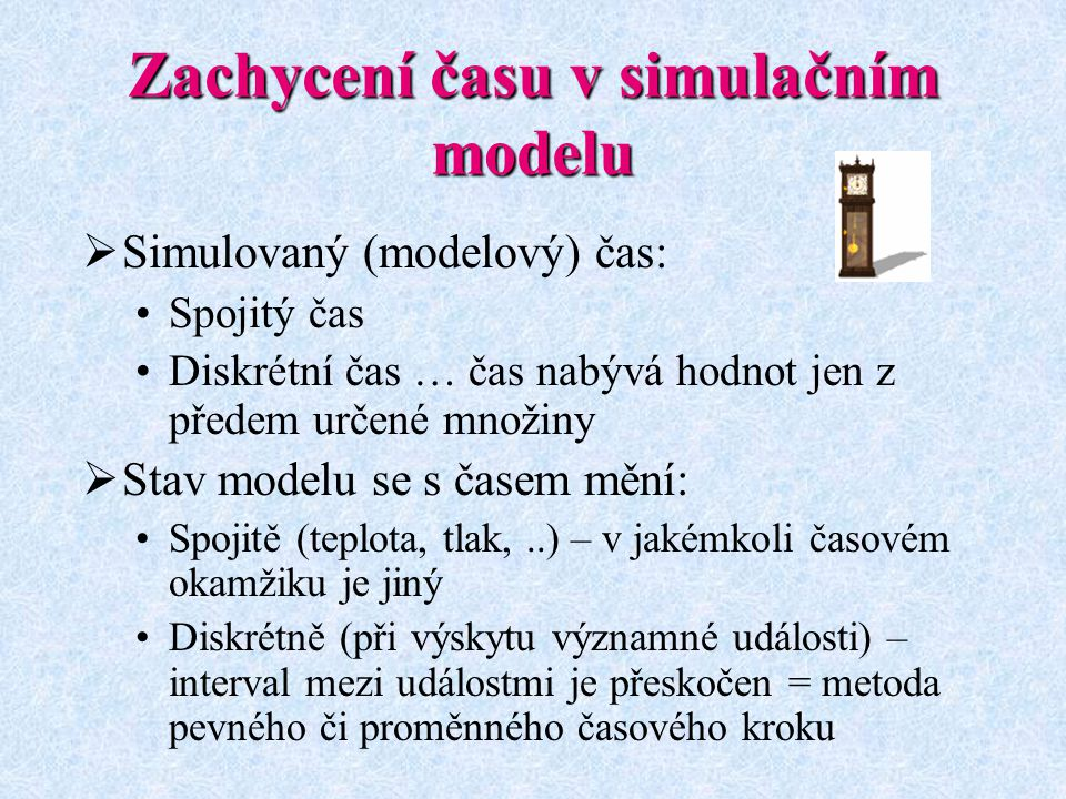 Zachycení času v simulačním modelu  Simulovaný (modelový) čas: Spojitý čas Diskrétní čas … čas nabývá hodnot jen z předem určené množiny  Stav model