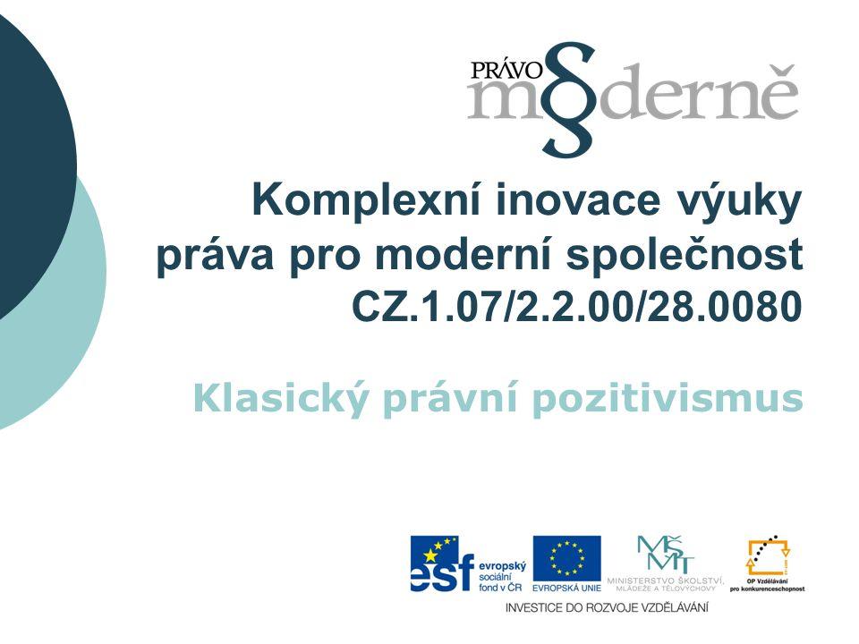 Komplexní inovace výuky práva pro moderní společnost CZ.1.07/2.2.00/28.0080 Klasický právní pozitivismus