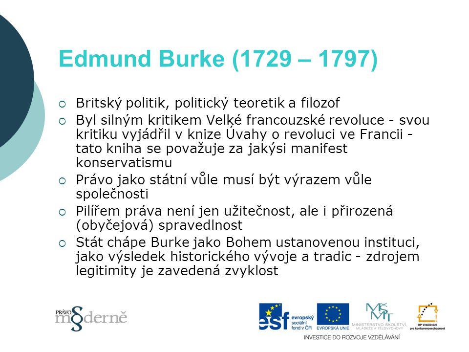 Edmund Burke (1729 – 1797)  Britský politik, politický teoretik a filozof  Byl silným kritikem Velké francouzské revoluce - svou kritiku vyjádřil v knize Úvahy o revoluci ve Francii - tato kniha se považuje za jakýsi manifest konservatismu  Právo jako státní vůle musí být výrazem vůle společnosti  Pilířem práva není jen užitečnost, ale i přirozená (obyčejová) spravedlnost  Stát chápe Burke jako Bohem ustanovenou instituci, jako výsledek historického vývoje a tradic - zdrojem legitimity je zavedená zvyklost