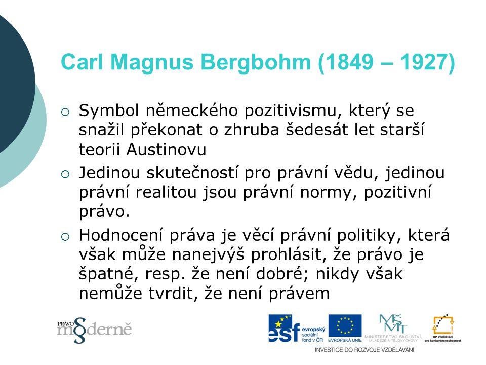 Carl Magnus Bergbohm (1849 – 1927)  Symbol německého pozitivismu, který se snažil překonat o zhruba šedesát let starší teorii Austinovu  Jedinou skutečností pro právní vědu, jedinou právní realitou jsou právní normy, pozitivní právo.