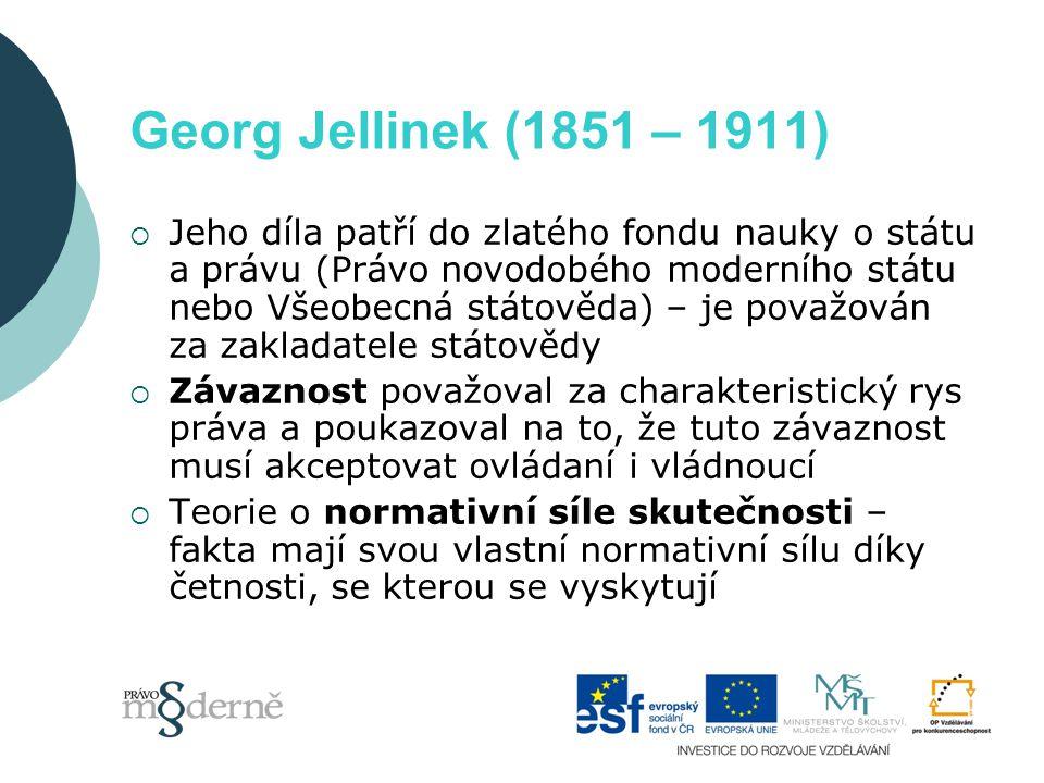 Georg Jellinek (1851 – 1911)  Jeho díla patří do zlatého fondu nauky o státu a právu (Právo novodobého moderního státu nebo Všeobecná státověda) – je považován za zakladatele státovědy  Závaznost považoval za charakteristický rys práva a poukazoval na to, že tuto závaznost musí akceptovat ovládaní i vládnoucí  Teorie o normativní síle skutečnosti – fakta mají svou vlastní normativní sílu díky četnosti, se kterou se vyskytují