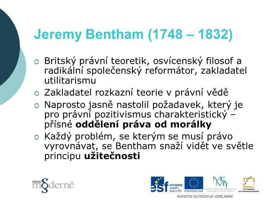 Jeremy Bentham (1748 – 1832)  Britský právní teoretik, osvícenský filosof a radikální společenský reformátor, zakladatel utilitarismu  Zakladatel rozkazní teorie v právní vědě  Naprosto jasně nastolil požadavek, který je pro právní pozitivismus charakteristický – přísné oddělení práva od morálky  Každý problém, se kterým se musí právo vyrovnávat, se Bentham snaží vidět ve světle principu užitečnosti