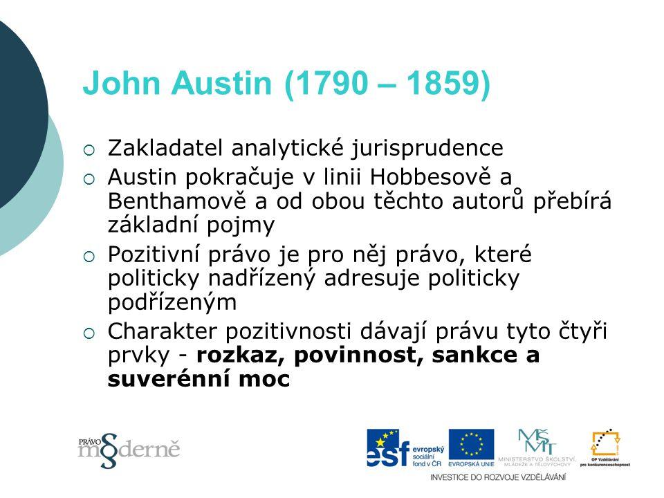 John Austin (1790 – 1859)  Zakladatel analytické jurisprudence  Austin pokračuje v linii Hobbesově a Benthamově a od obou těchto autorů přebírá základní pojmy  Pozitivní právo je pro něj právo, které politicky nadřízený adresuje politicky podřízeným  Charakter pozitivnosti dávají právu tyto čtyři prvky - rozkaz, povinnost, sankce a suverénní moc