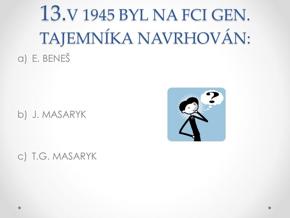 13. V 1945 BYL NA FCI GEN. TAJEMNÍKA NAVRHOVÁN: a)E. BENEŠ b)J. MASARYK c)T.G. MASARYK