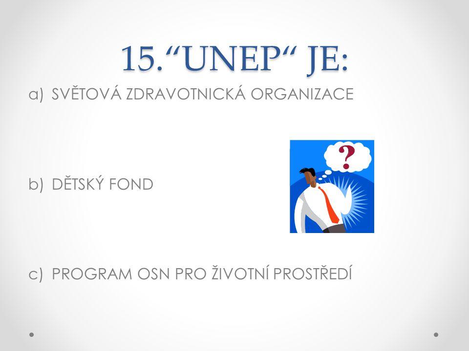 """15.""""UNEP"""" JE: a)SVĚTOVÁ ZDRAVOTNICKÁ ORGANIZACE b)DĚTSKÝ FOND c)PROGRAM OSN PRO ŽIVOTNÍ PROSTŘEDÍ"""
