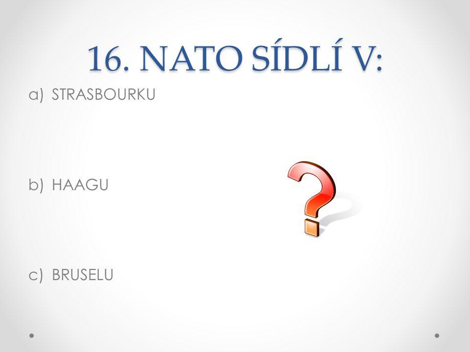 16. NATO SÍDLÍ V: a)STRASBOURKU b)HAAGU c)BRUSELU