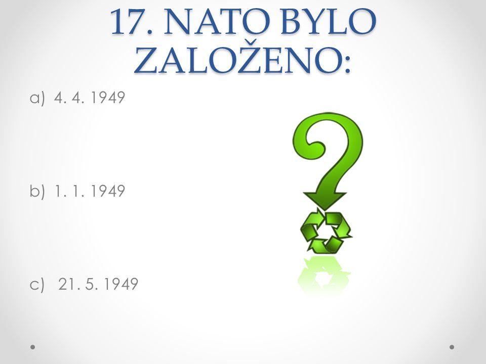 17. NATO BYLO ZALOŽENO: a)4. 4. 1949 b)1. 1. 1949 c) 21. 5. 1949